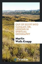 Out of Egypt Into Canaan; Or, Lessons in Spiritual Geography