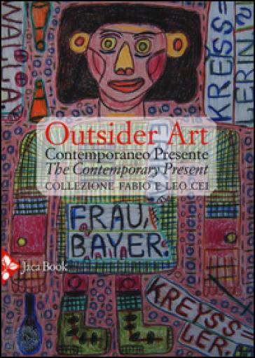 Outsider art. Contemporaneo presente. Collezione Fabio e Leo Cei. Ediz. italiana e inglese - G. Bedoni |
