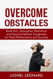 Overcome Obstacles: Build Grit, Strengthen Resilience and Improve Mental Toughness for Peak Performance and Success.