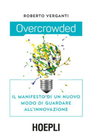 Overcrowded. Il manifesto di un nuovo modo di guardare all'innovazione - Roberto Verganti |