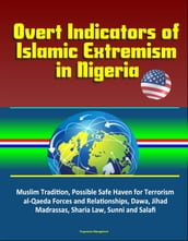 Overt Indicators of Islamic Extremism in Nigeria: Muslim Tradition, Possible Safe Haven for Terrorism, al-Qaeda Forces and Relationships, Dawa, Jihad, Madrassas, Sharia Law, Sunni and Salafi