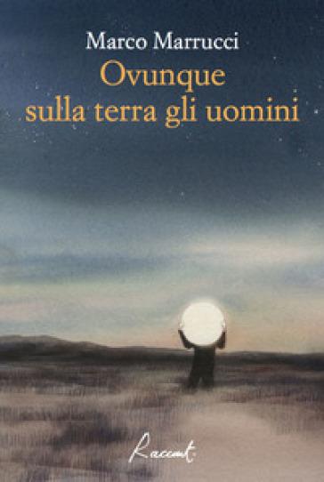 Ovunque sulla terra gli uomini - Marco Marrucci |