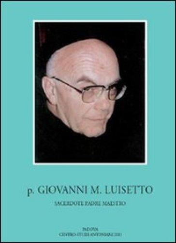 P. Giovanni M. Luisetto francescano conventuale. Sacerdote, padre, maestro - Ludovico M. Bertazzo |