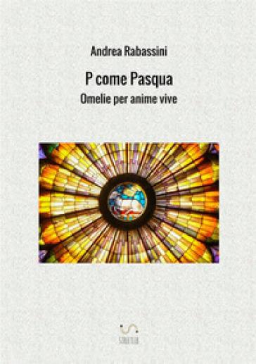P come Pasqua. Omelie per anime vive - Andrea Rabassini |