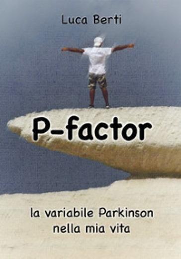 P-factor. La variabile Parkinson nella mia vita - Luca Berti |