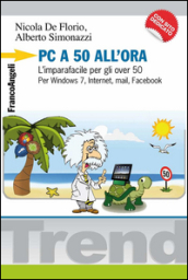 PC a 50 all ora. L imparafacile per gli over 50. Per Windows 7, Internet, mail, Facebook. Con CD-ROM