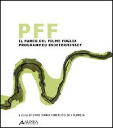 PFF. Il parco del fiume Foglia: programmed indeterminacy. Ediz. italiana e inglese - C. Toraldo di Francia | Rochesterscifianimecon.com