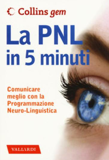 La PNL in 5 minuti. Comunicare meglio con la Programmazione Neuro-Linguistica - Carolyn Boyes |