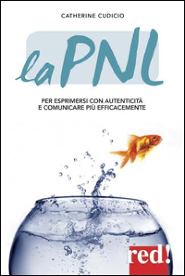 La PNL. Per esprimersi con autenticità e comunicare più efficacemente - Catherine Cudicio pdf epub