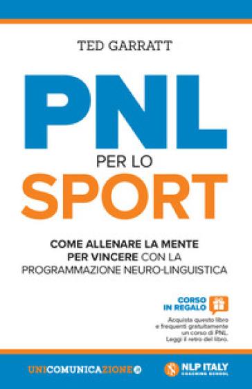PNL per lo sport. Come allenare la mente per vincere con la programmazione neuro-linguistica - Ted Garratt  