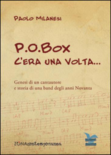P.O.Box c'era una volta... Genesi di un cantautore e storia di una band degli anni Novanta - Paolo Milanesi | Rochesterscifianimecon.com