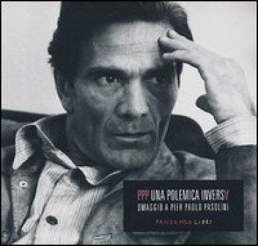 PPP. Una polemica inversa. Omaggio a Pier Paolo Pasolini - F. Alivernini  