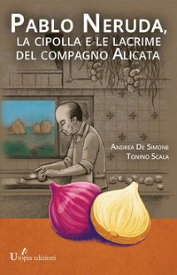 Pablo Neruda, la cipolla e le lacrime del compagno Alicata - Andrea De Simone  