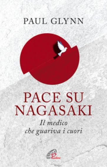 Pace su Nagasaki! Il medico che guariva i cuori - Paul Glynn | Rochesterscifianimecon.com