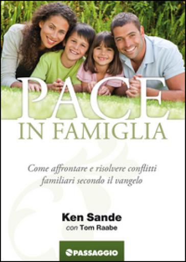 Pace in famiglia. Come affrontare e risolvere conflitti famigliari secondo il Vangelo - Ken Sande |