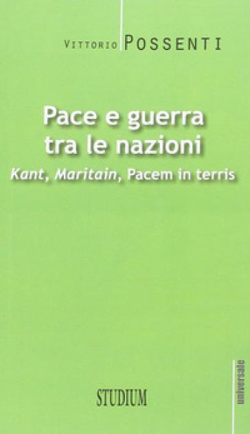 Pace e guerra tra le nazioni. Kant, Maritain, «Pacem in terris» - Vittorio Possenti |