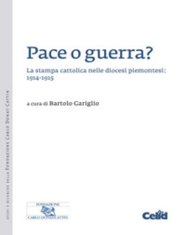 Pace o guerra? La stampa cattolica nelle diocesi piemontesi: 1914-1915 - B. Gariglio |