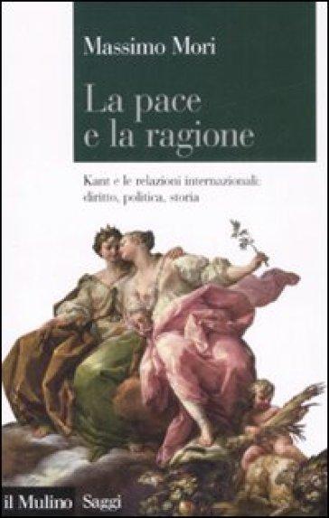 Pace e la ragione. Kant e le relazioni internazionali: diritto, politica, storia (La) - Massimo Mori | Jonathanterrington.com