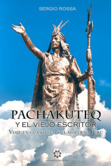 Pachakuteq y el viejo escritor. Viaje en el antiguo y el moderno Peru - Sergio Rossa | Kritjur.org
