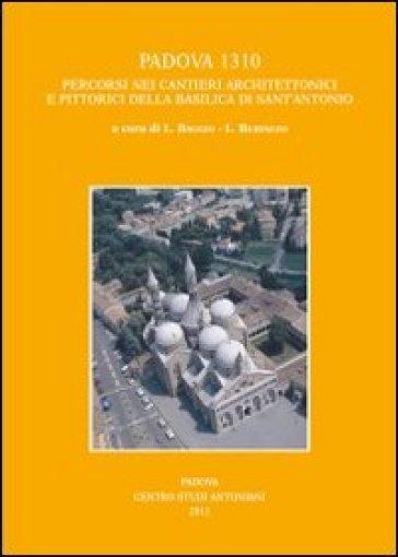Padova 1310. Percorsi nei cantieri architettonici e pittorici della basilica di Sant'Antonio - L. Bertazzo |