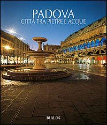 Padova. Città tra pietre e acque - Giovanna Baldissin Molli  