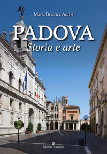 Padova. Storia e arte. Ediz. a colori - Maria Beatrice Autizi |