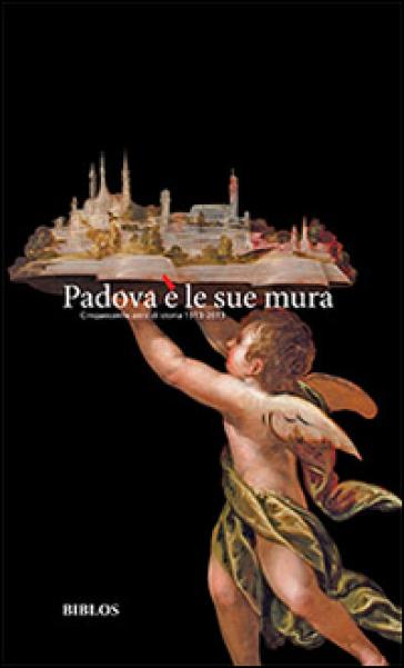 Padova è le sue mura. Cinquecento anni di storia 1513-2013 - Vincenza C. Donvito |