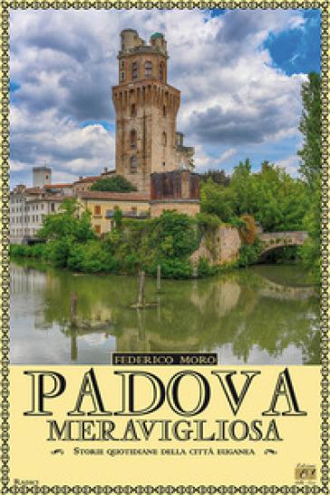 Padova meravigliosa. Storie quotidiane della città euganea - Federico Moro  