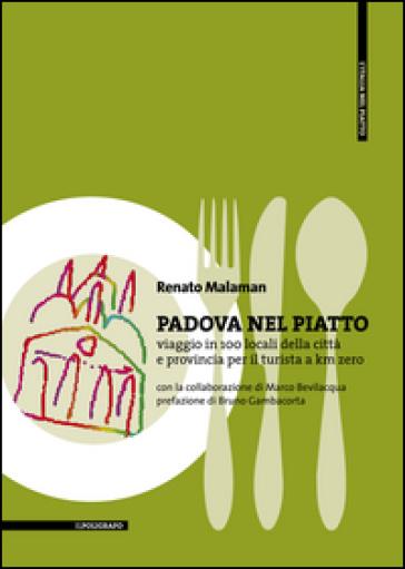 Padova nel piatto. Viaggio in 100 locali della città e provincia per il turista a km zero - Renato Malaman  