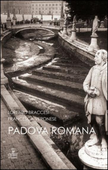 Padova romana. Da Augusto a Teodorico - Lorenzo Braccesi  