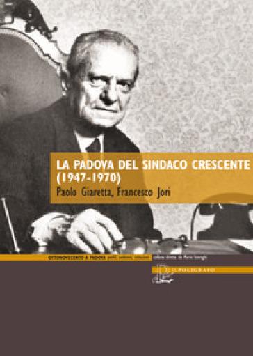 La Padova del sindaco Crescente (1947-1970) - Paolo Giaretta |