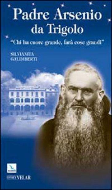 Padre Arsenio da Trigolo. Chi ha cuore grande, farà cose grandi - Silvianita Galimberti | Kritjur.org