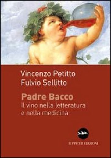 Padre Bacco. Il vino nelle letteratura e nella medicina - Vincenzo Petitto  