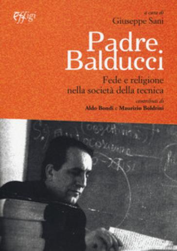 Padre Balducci. Fede e religione nella società tecnica - Giuseppe Sani  