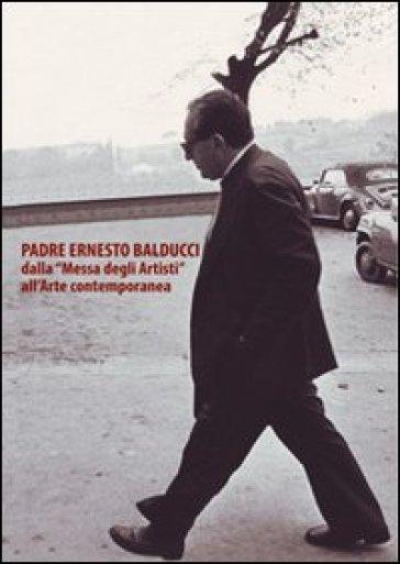 Padre Ernesto Balducci dalla «Messa degli artisti» all'arte contemporanea - Andrea Cecconi |