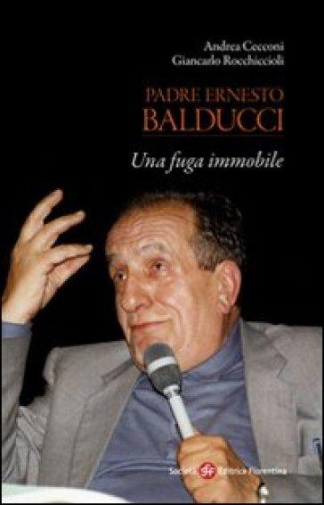 Padre Ernesto Balducci. Una fuga immobile - Andrea Cecconi |