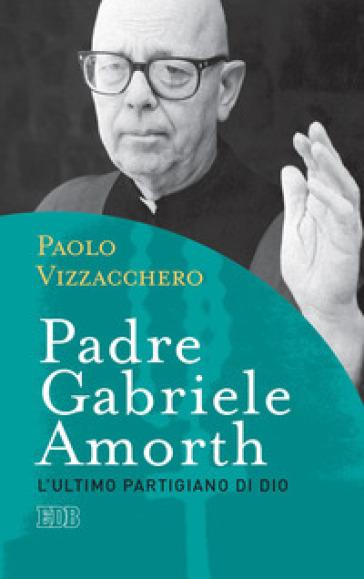 Padre Gabriele Amorth. L'ultimo partigiano di Dio - Paolo Vizzacchero |