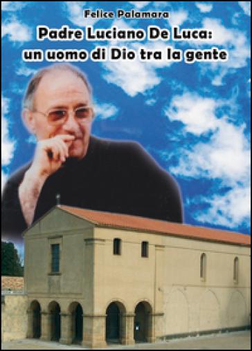 Padre Luciano De Luca. Un uomo di Dio tra la gente - Felice Palamara |