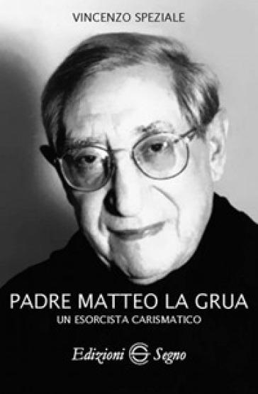 Padre Matteo La Grua. Un esorcista carismatico - Vincenzo Speziale  