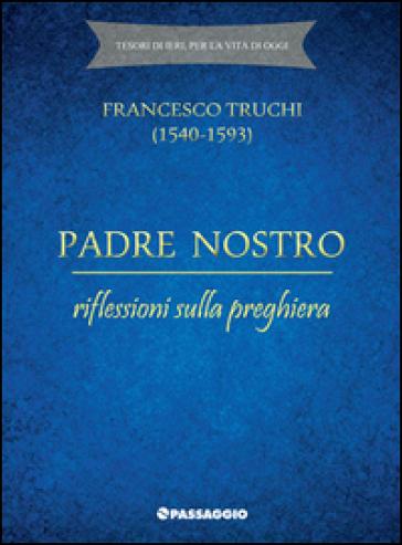 Padre Nostro. Riflessioni sulla preghiera - Francesco Truchi |