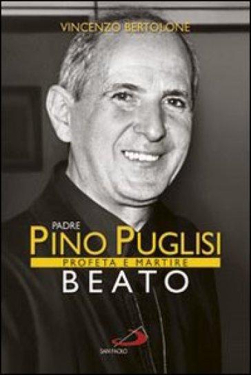 Padre Pino Puglisi beato. Profeta e martire - Vincenzo Bertolone  