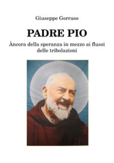 Padre Pio. Ancora della speranza in mezzo ai flussi delle tribolazioni - Giuseppe Gorruso |