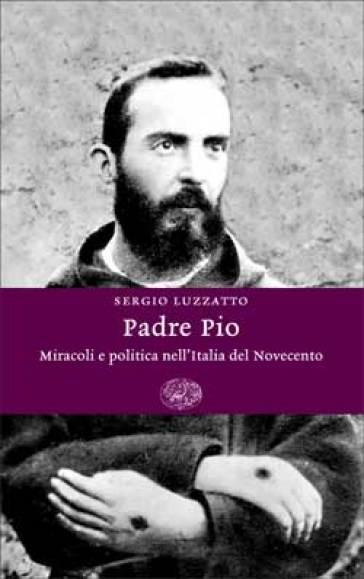 Padre Pio. Miracoli e politica nell'Italia del Novecento - Sergio Luzzatto   Jonathanterrington.com