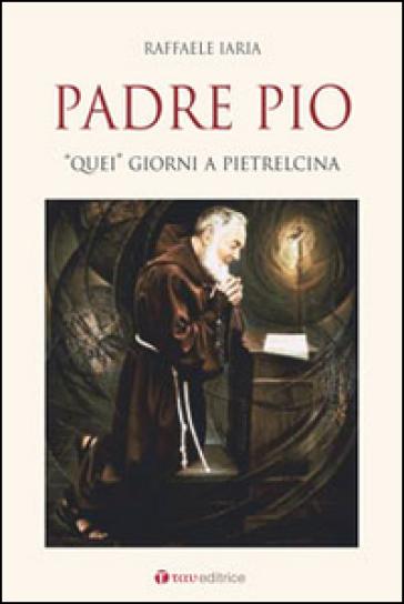 Padre Pio. «Quei» giorni a Pietrelcina - Raffaele Iaria  