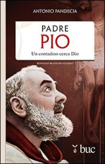 Padre Pio. Un contadino cerca Dio - Antonio Pandiscia  