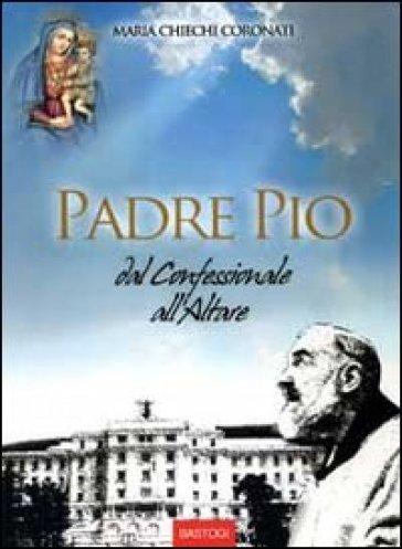 Padre Pio dal confessionale all'altare - Maria Chiechi Coronati |