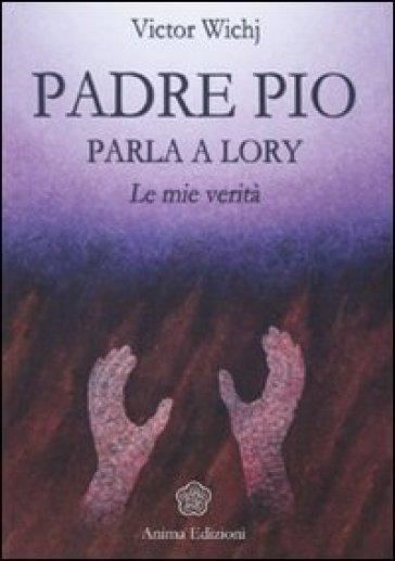 Padre Pio parla a Lory. Le mie verità - Victor Wichj |