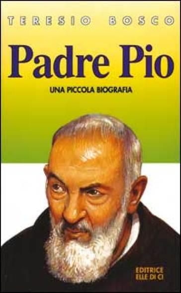 Padre Pio. Una piccola biografia - Teresio Bosco |