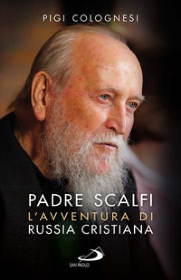 Padre Scalfi. L'avventura di Russia cristiana - Pigi Colognesi |