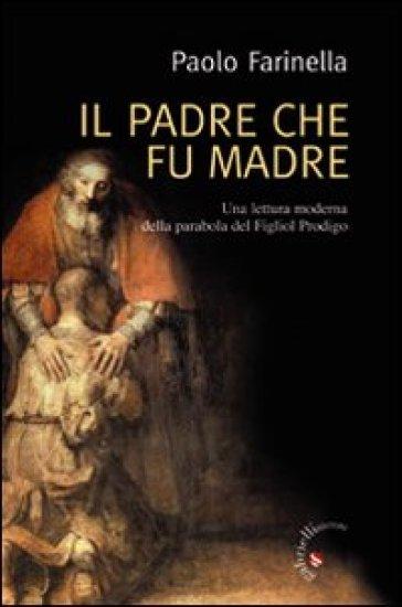 Padre che fu madre. Una lettura moderna della parabola del Figliol Prodigo (Il) - Paolo Farinella |